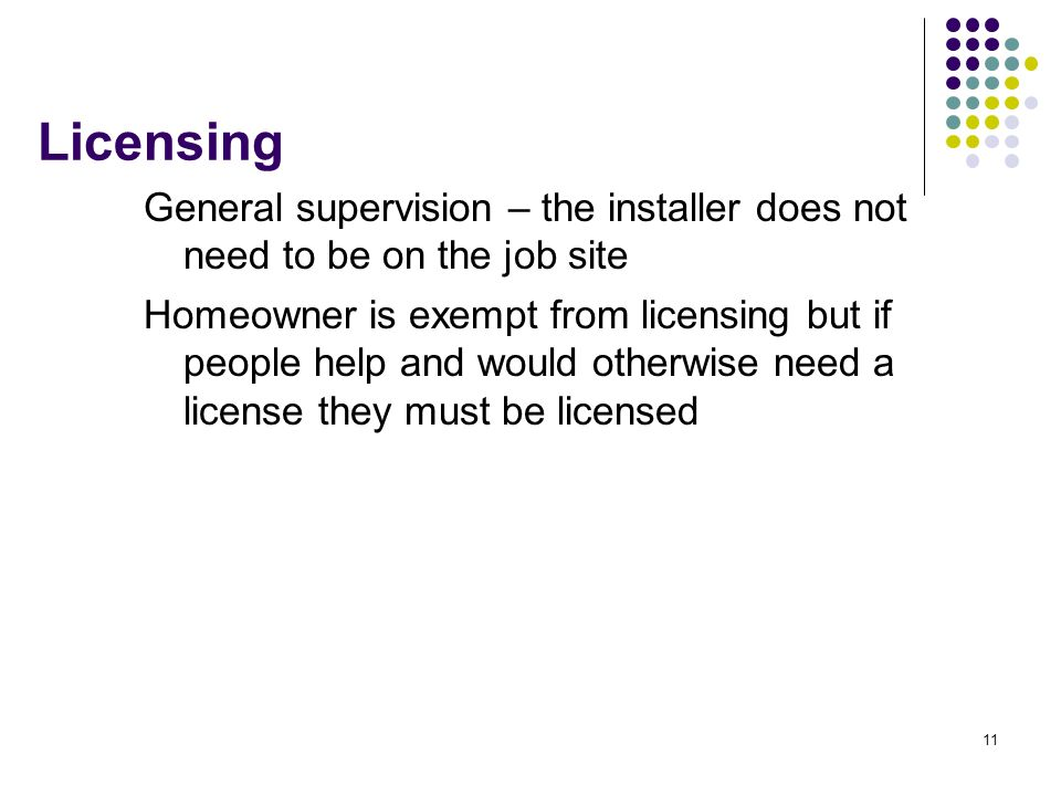 Licensing General supervision – the installer does not need to be on the job site.