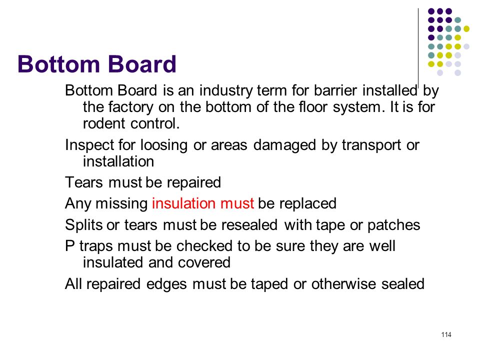 Bottom Board Bottom Board is an industry term for barrier installed by the factory on the bottom of the floor system. It is for rodent control.