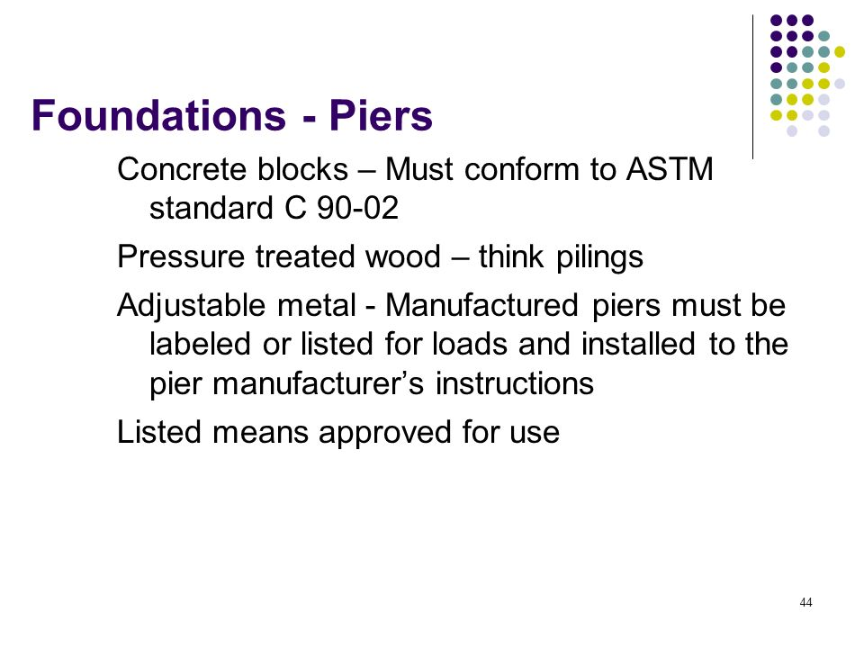 Foundations - Piers Concrete blocks – Must conform to ASTM standard C 90-02. Pressure treated wood – think pilings.