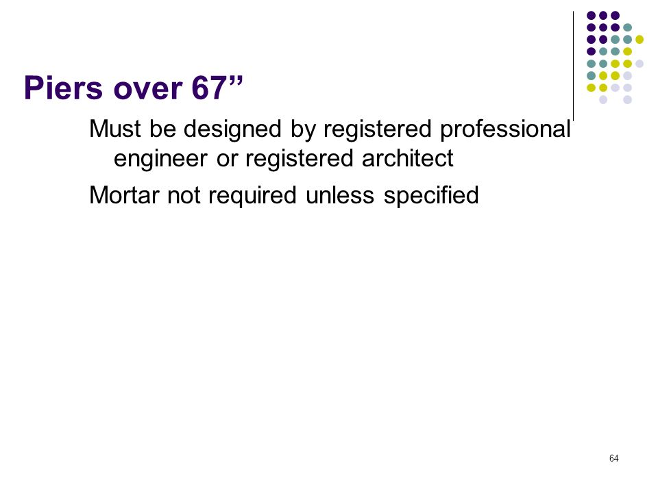 Piers over 67 Must be designed by registered professional engineer or registered architect.