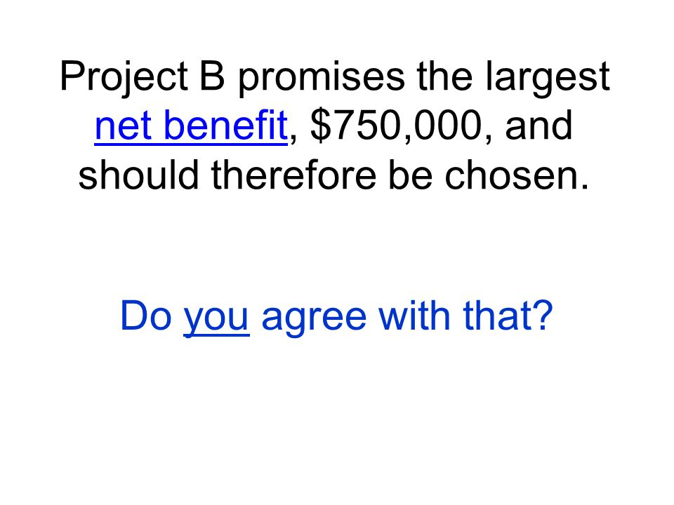 Project B promises the largest net benefit, $750,000, and should therefore be chosen.