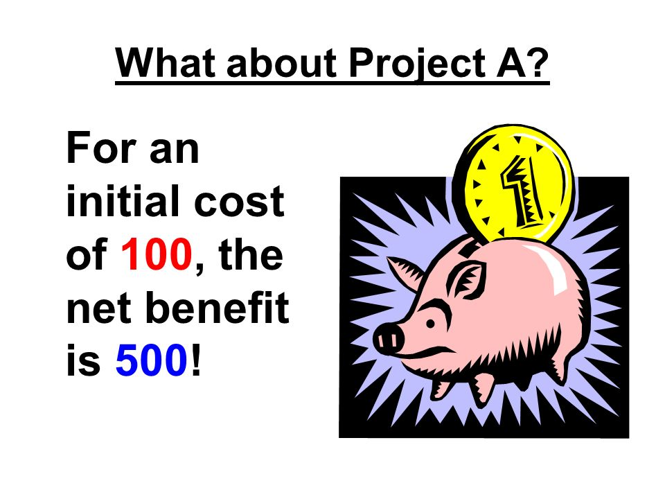 For an initial cost of 100, the net benefit is 500!