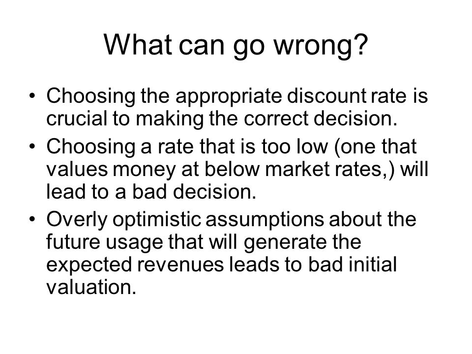 What can go wrong Choosing the appropriate discount rate is crucial to making the correct decision.