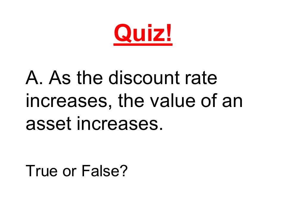 Quiz! A. As the discount rate increases, the value of an asset increases. True or False