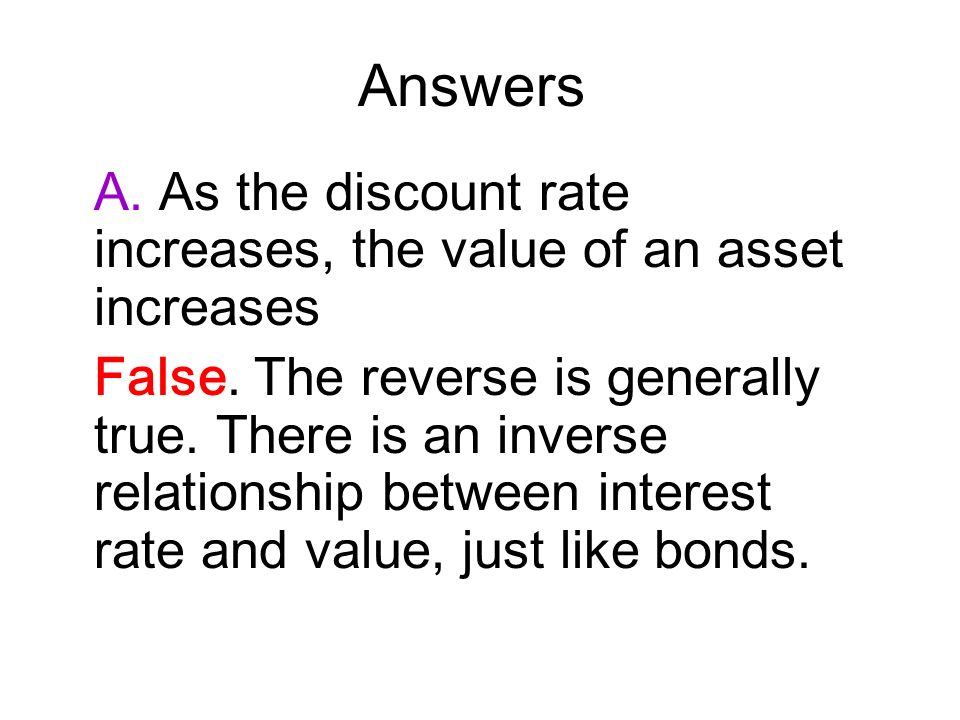 Answers A. As the discount rate increases, the value of an asset increases.