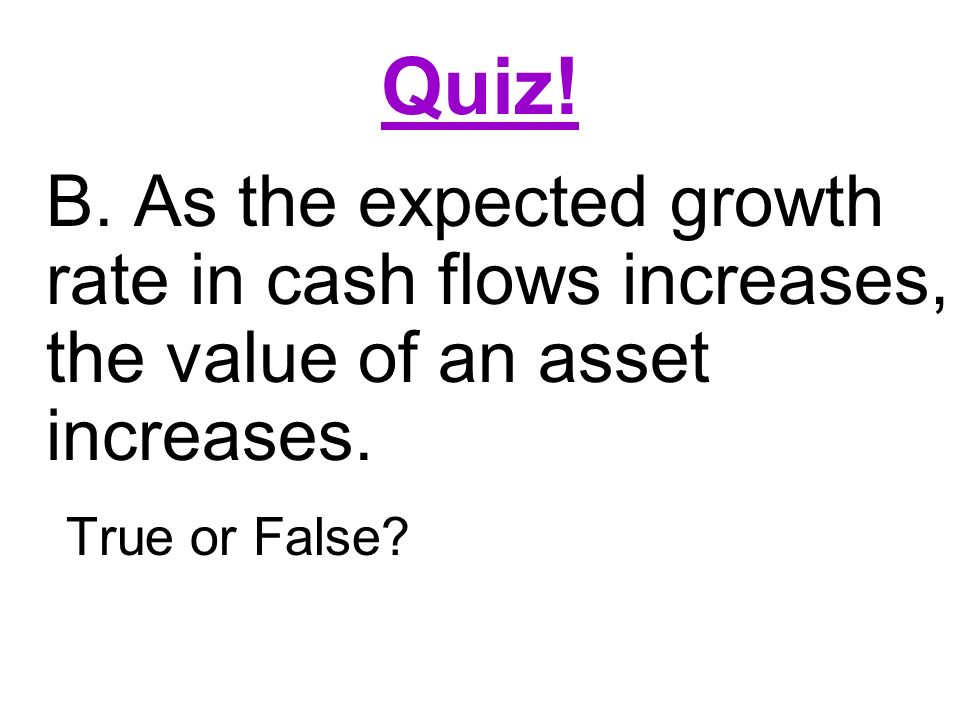 Quiz. B. As the expected growth rate in cash flows increases, the value of an asset increases.