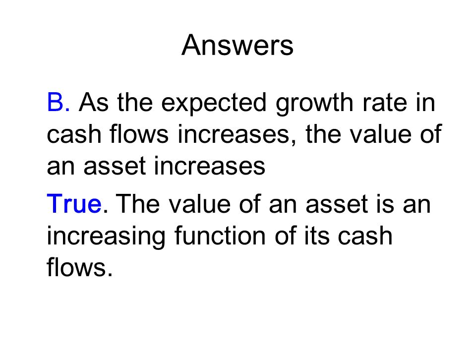 Answers B. As the expected growth rate in cash flows increases, the value of an asset increases.