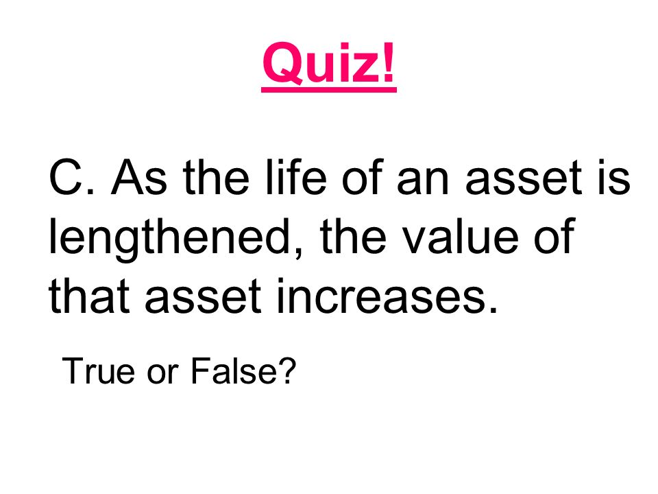 Quiz! C. As the life of an asset is lengthened, the value of that asset increases. True or False