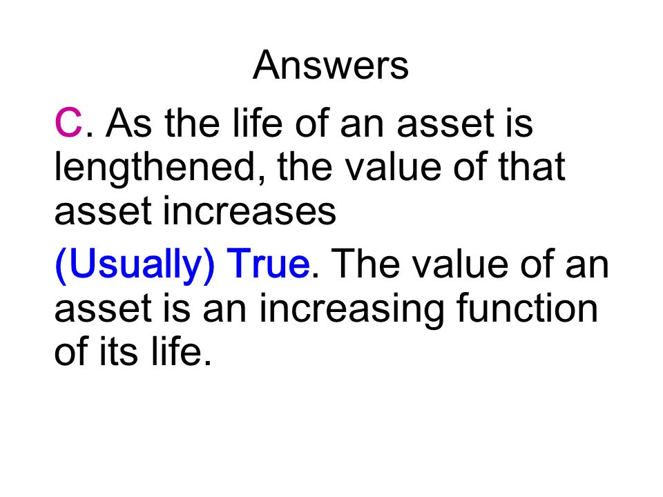 Answers C. As the life of an asset is lengthened, the value of that asset increases.