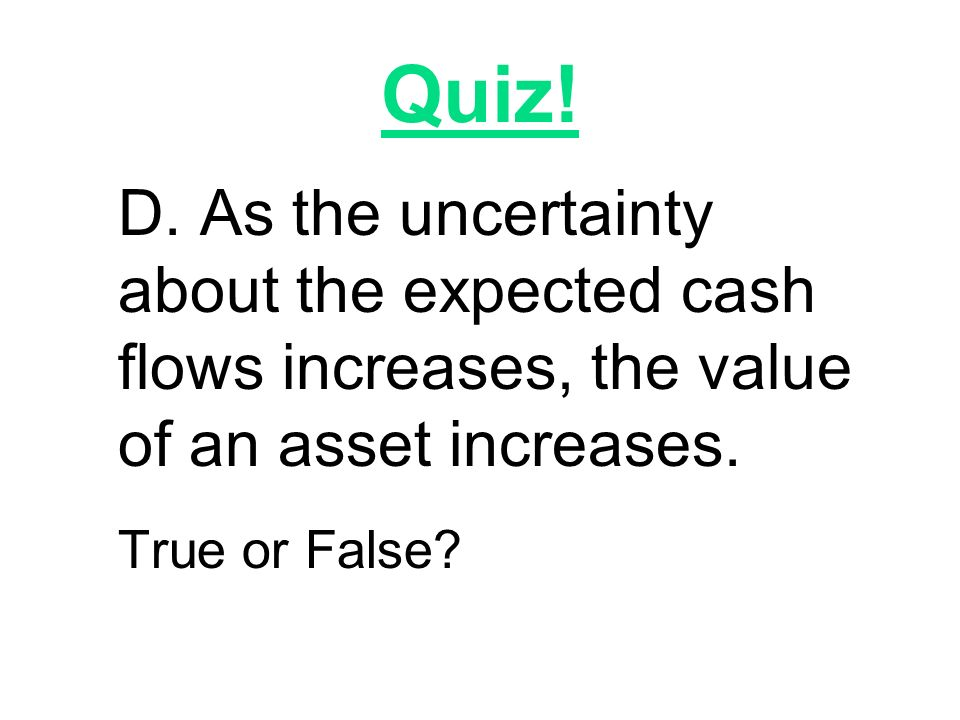 Quiz! D. As the uncertainty about the expected cash flows increases, the value of an asset increases.