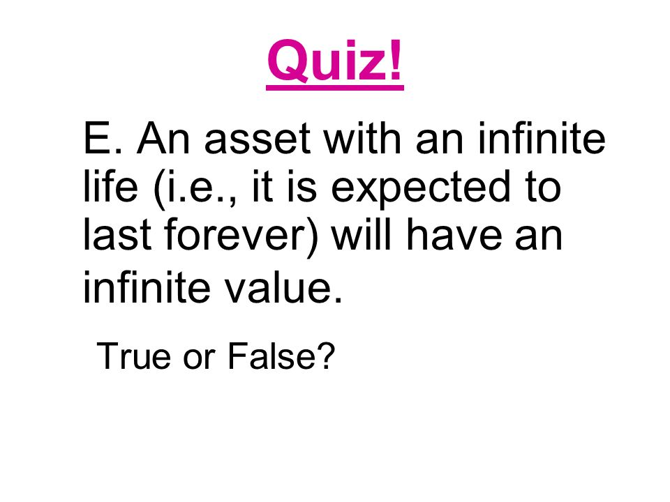 Quiz! E. An asset with an infinite life (i.e., it is expected to last forever) will have an infinite value.
