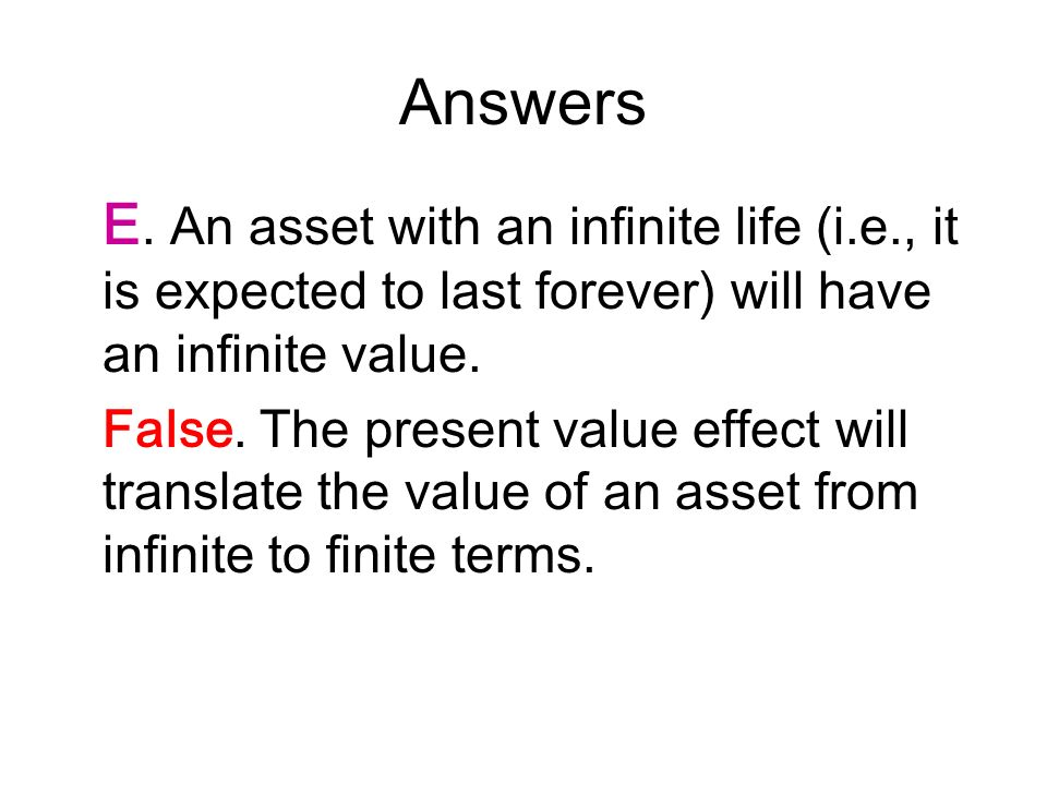 Answers E. An asset with an infinite life (i.e., it is expected to last forever) will have an infinite value.
