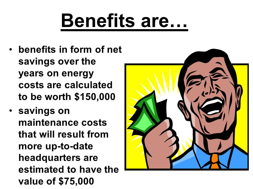 Benefits are… benefits in form of net savings over the years on energy costs are calculated to be worth $150,000.