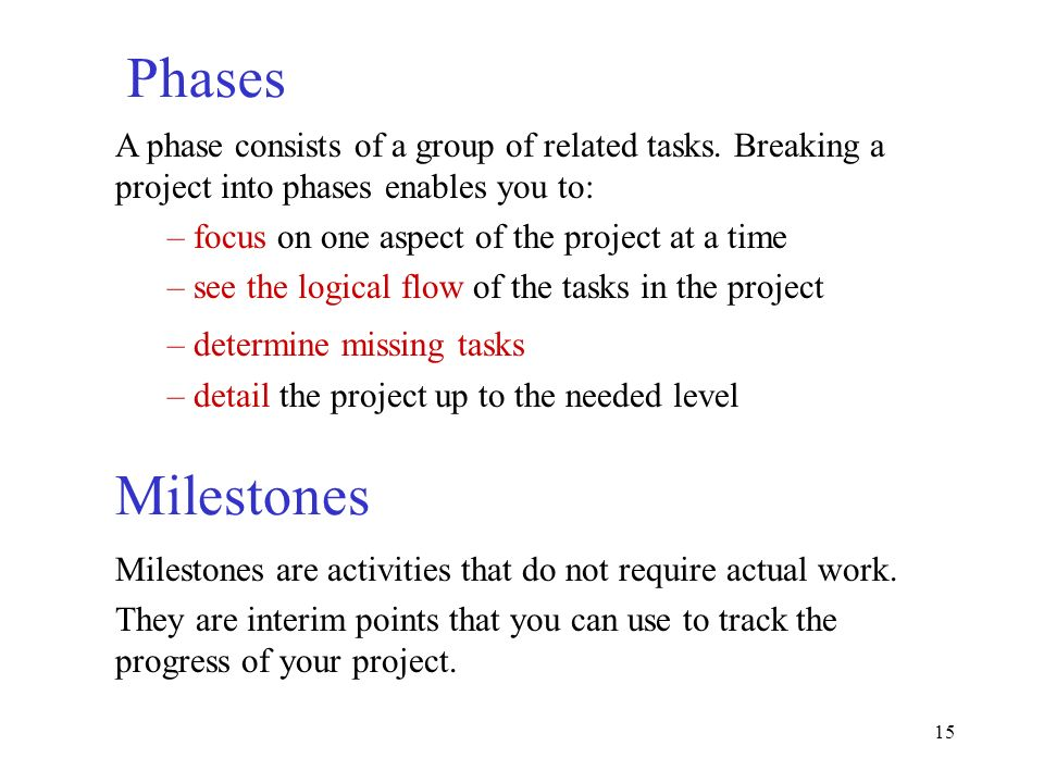 Phases A phase consists of a group of related tasks. Breaking a project into phases enables you to: