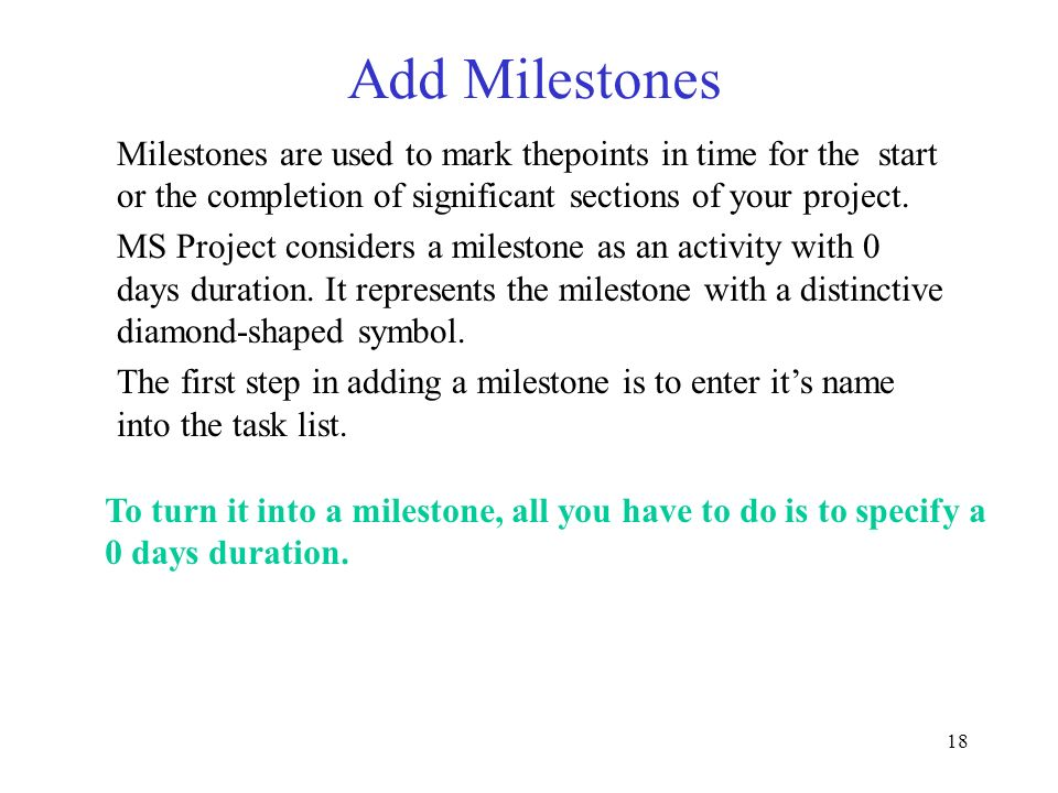Add Milestones Milestones are used to mark thepoints in time for the start or the completion of significant sections of your project.