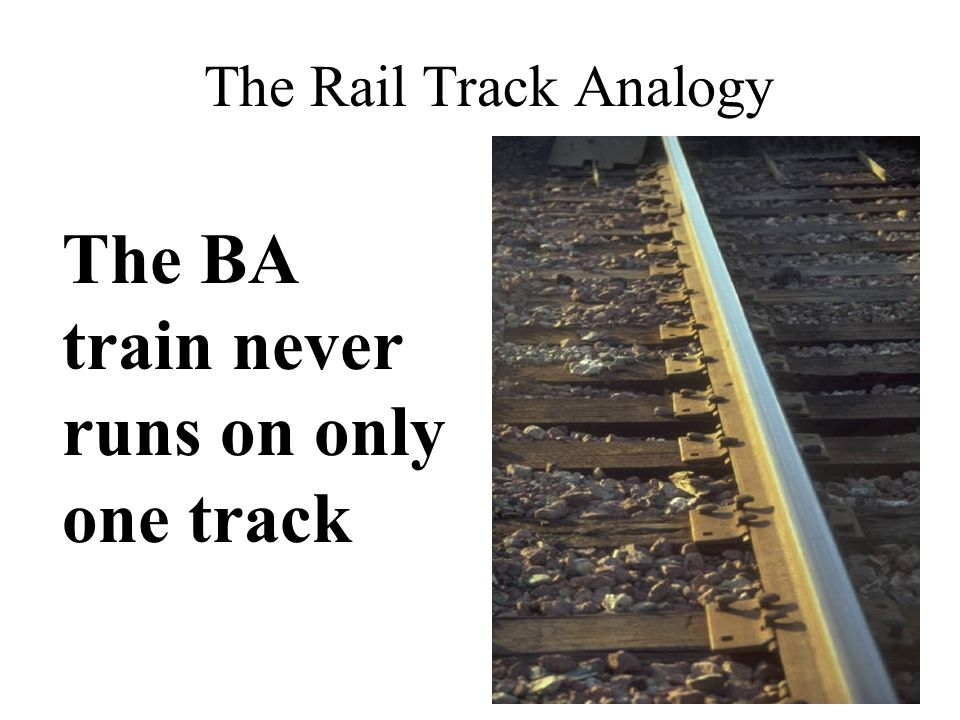 The Rail Track Analogy The BA train never runs on only one track
