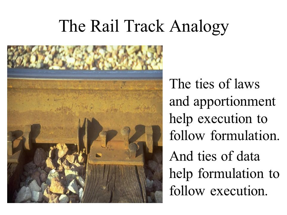 The Rail Track Analogy The ties of laws and apportionment help execution to follow formulation.