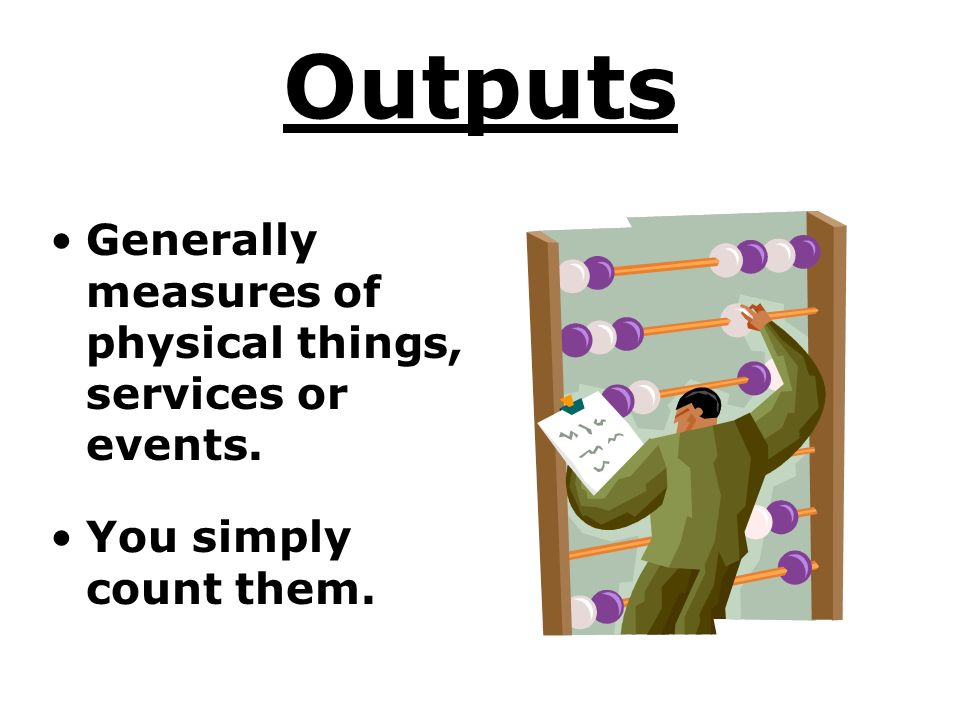 Outputs Generally measures of physical things, services or events.