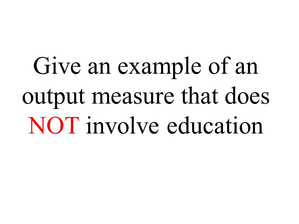 Give an example of an output measure that does NOT involve education