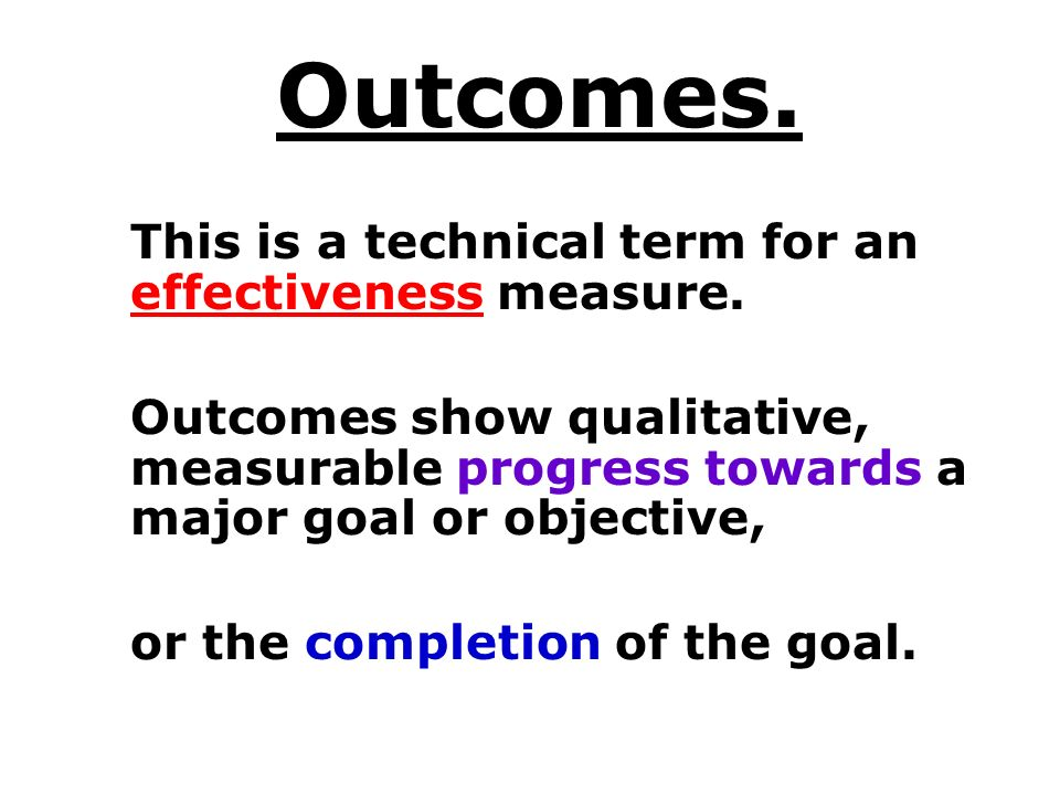 Outcomes. This is a technical term for an effectiveness measure.