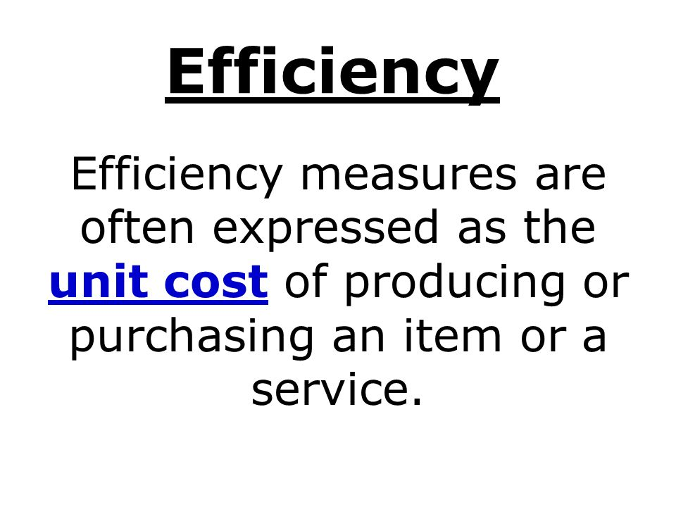 Efficiency Efficiency measures are often expressed as the unit cost of producing or purchasing an item or a service.