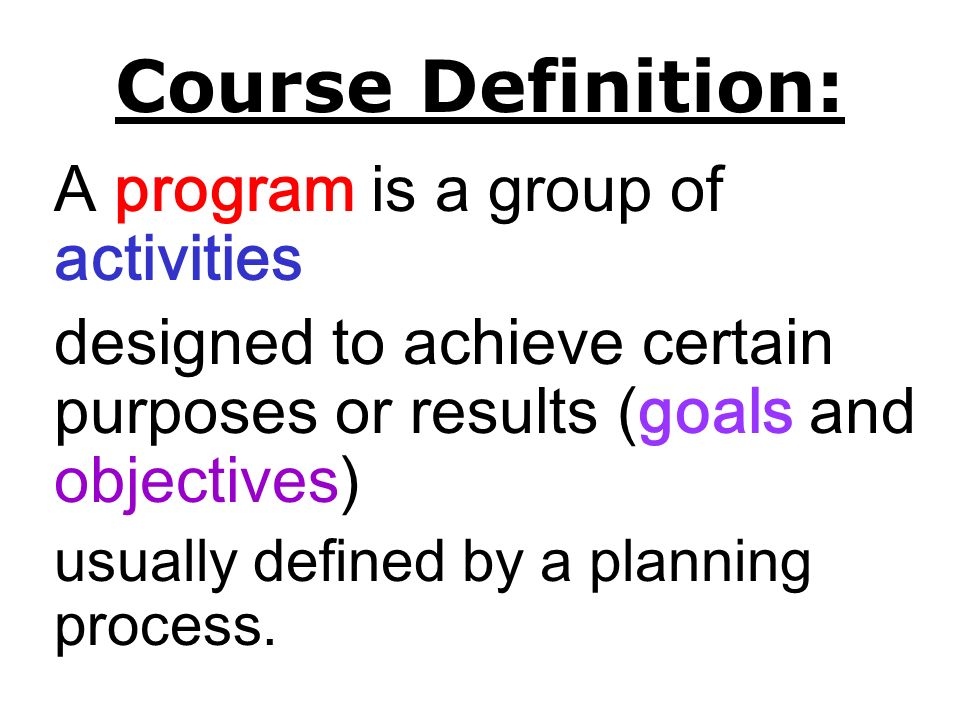 Course Definition: A program is a group of activities. designed to achieve certain purposes or results (goals and objectives)