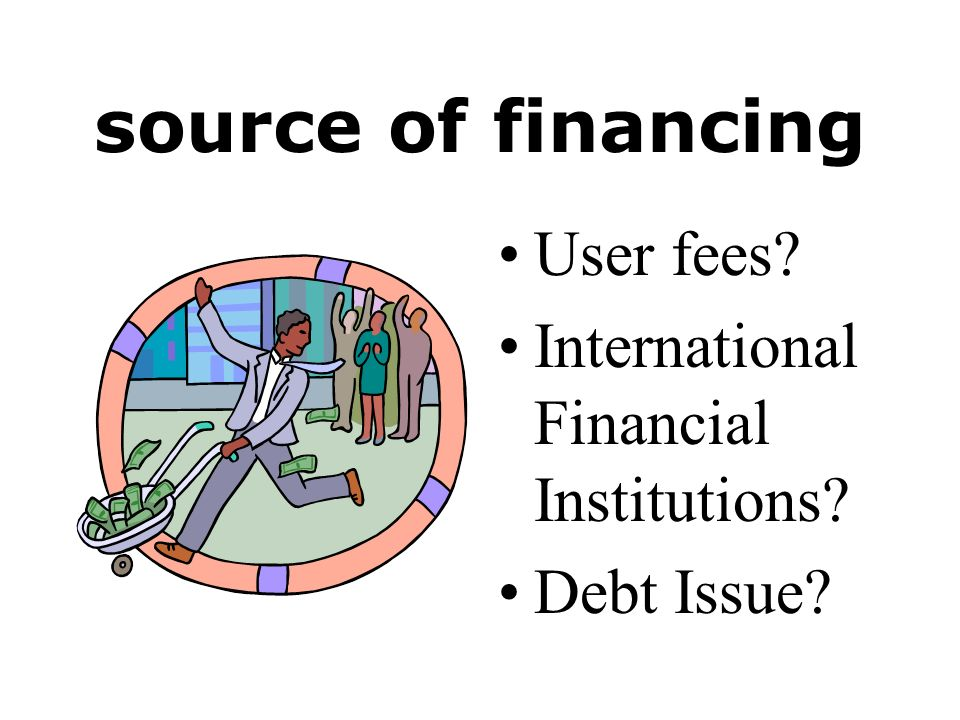 source of financing User fees International Financial Institutions