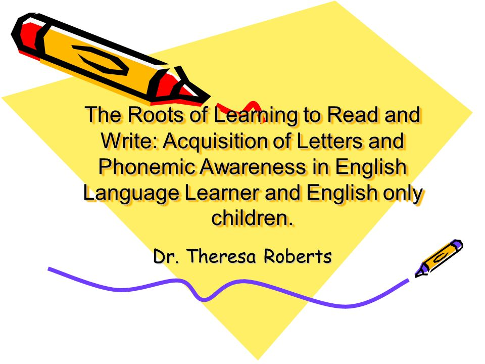 The Roots of Learning to Read and Write: Acquisition of Letters and Phonemic Awareness in English Language Learner and English only children.