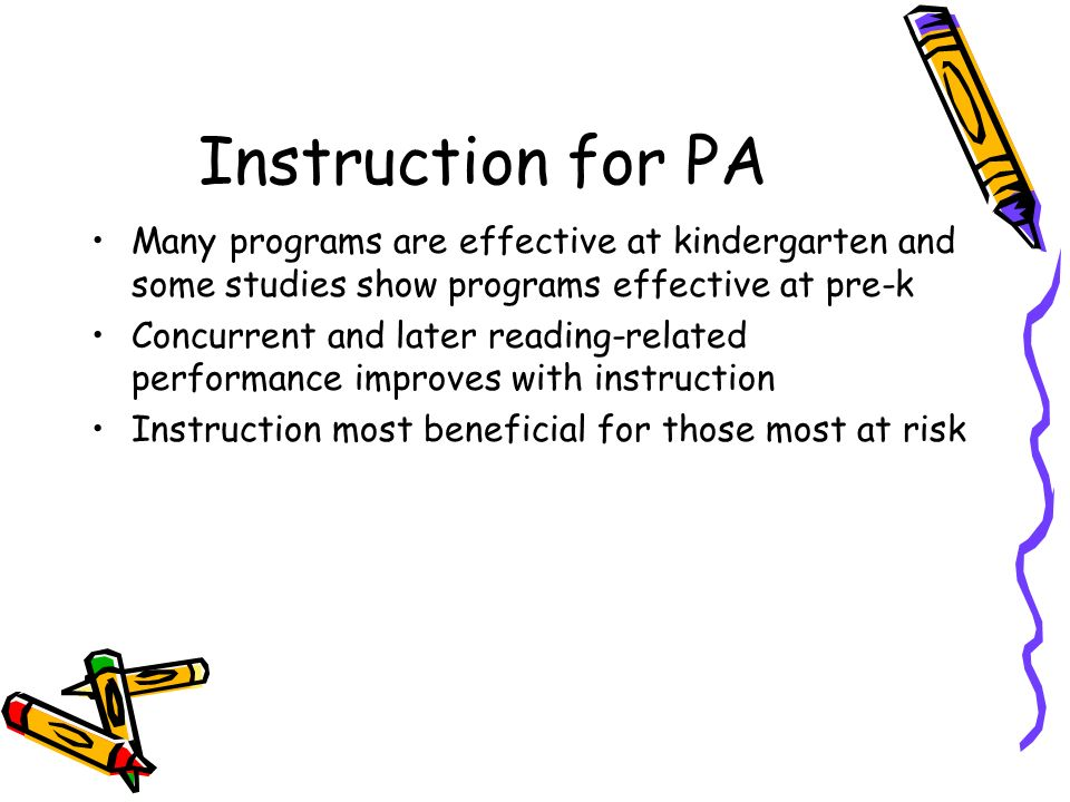 Instruction for PA Many programs are effective at kindergarten and some studies show programs effective at pre-k.