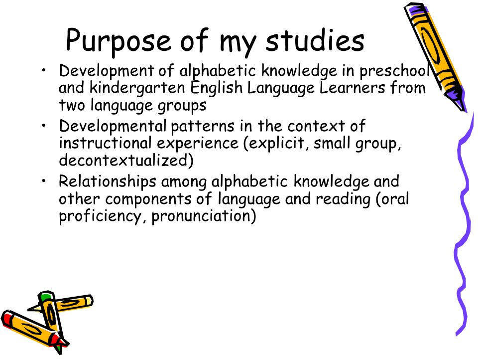 Purpose of my studies Development of alphabetic knowledge in preschool and kindergarten English Language Learners from two language groups.