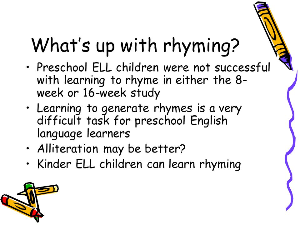 What's up with rhyming Preschool ELL children were not successful with learning to rhyme in either the 8-week or 16-week study.