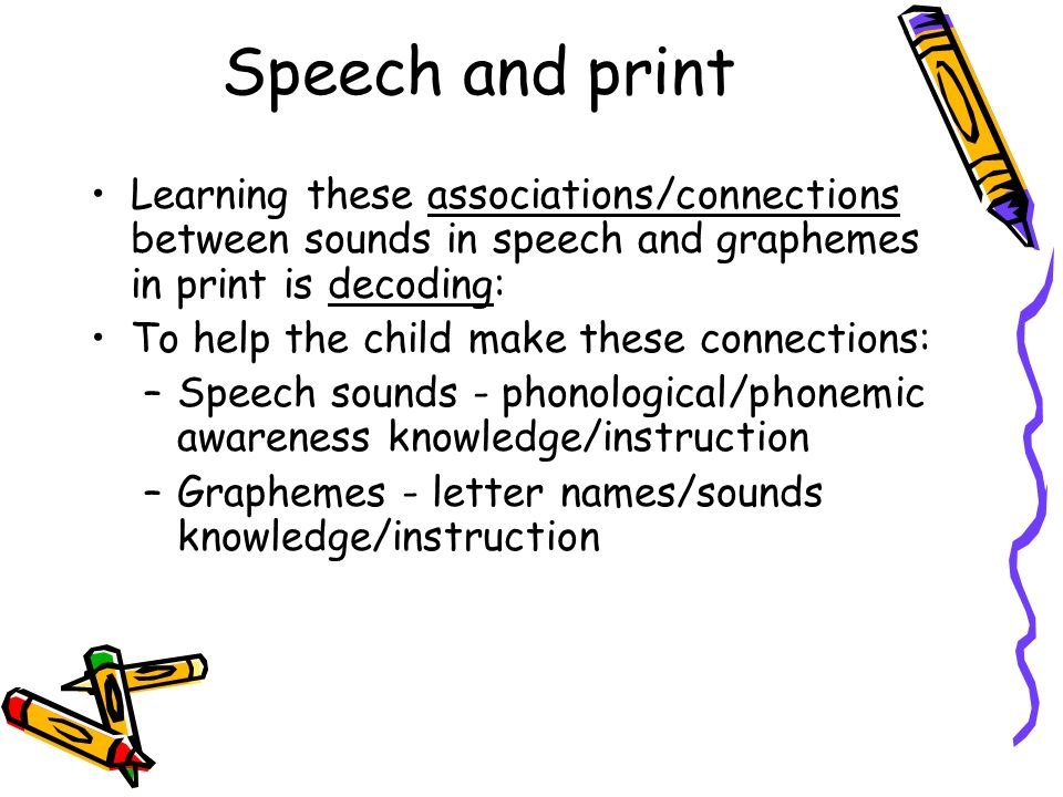 Speech and print Learning these associations/connections between sounds in speech and graphemes in print is decoding: