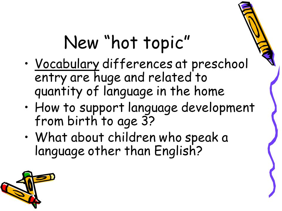 New hot topic Vocabulary differences at preschool entry are huge and related to quantity of language in the home.
