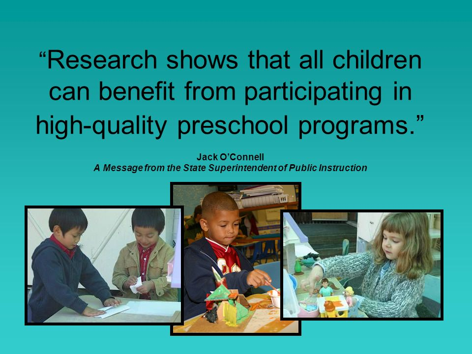 Research shows that all children can benefit from participating in high-quality preschool programs. Jack O'Connell A Message from the State Superintendent of Public Instruction