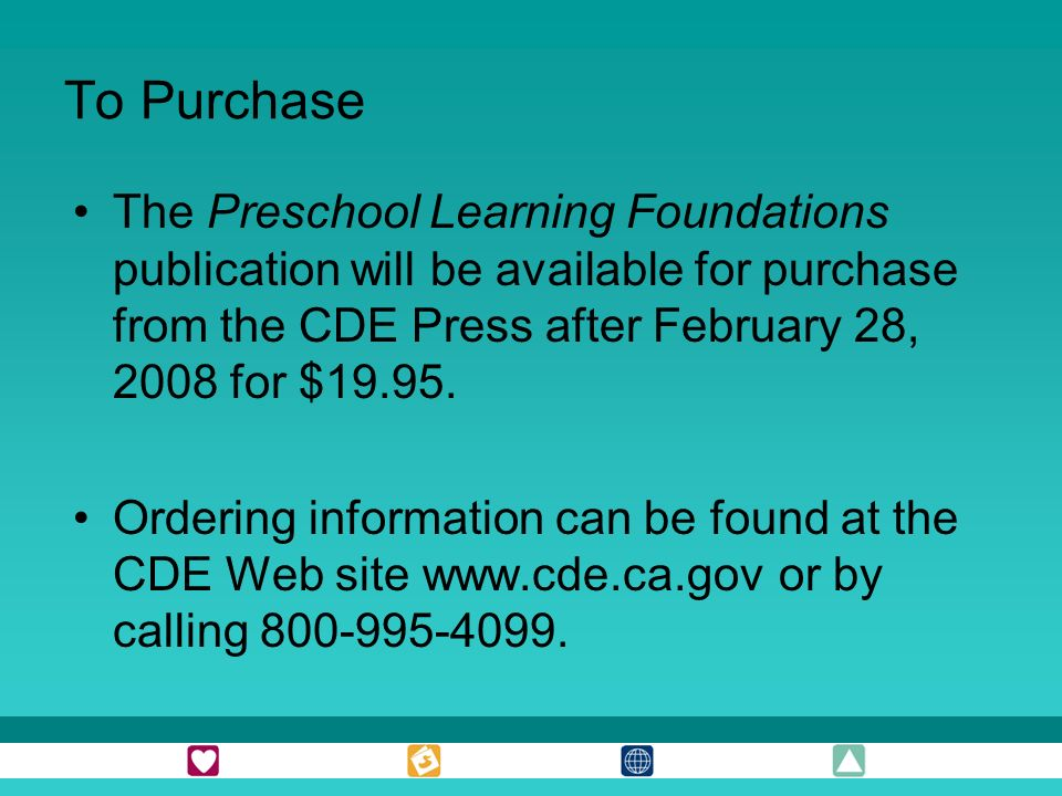 To Purchase The Preschool Learning Foundations publication will be available for purchase from the CDE Press after February 28, 2008 for $