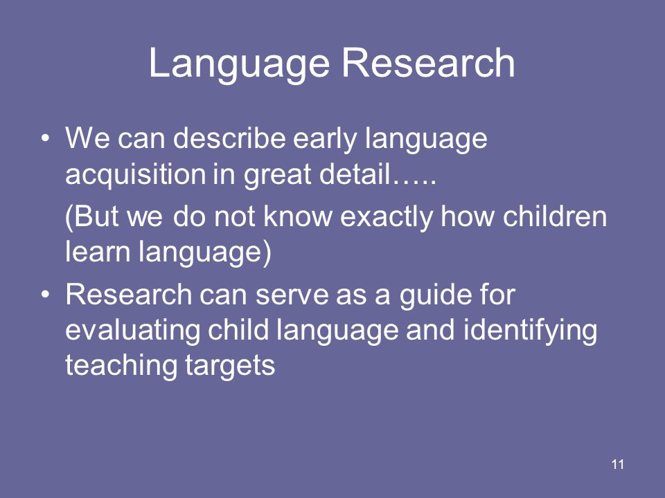Language Research We can describe early language acquisition in great detail….. (But we do not know exactly how children learn language)