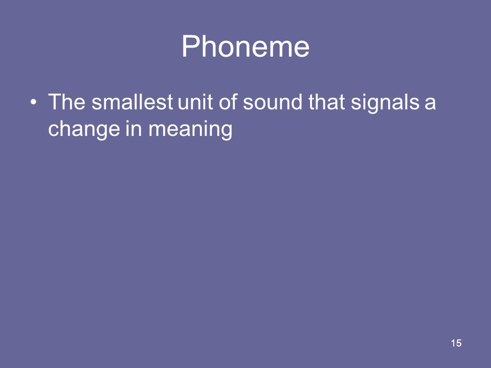 Phoneme The smallest unit of sound that signals a change in meaning
