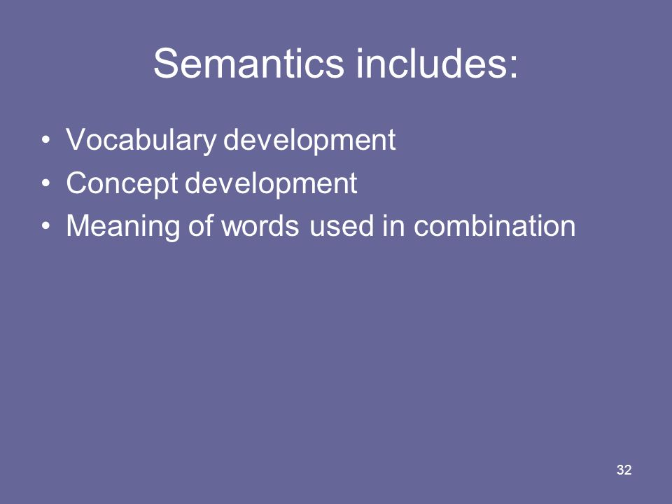 Semantics includes: Vocabulary development Concept development