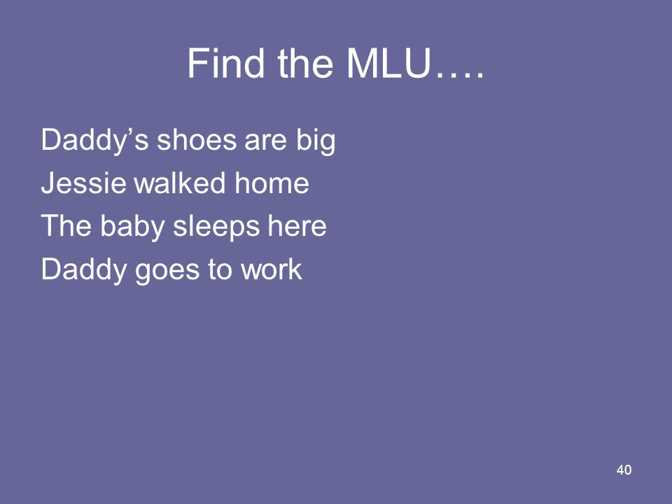 Find the MLU…. Daddy's shoes are big Jessie walked home