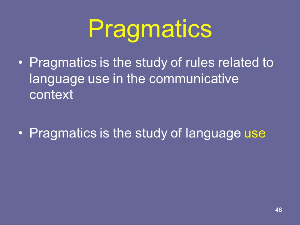 Pragmatics Pragmatics is the study of rules related to language use in the communicative context.