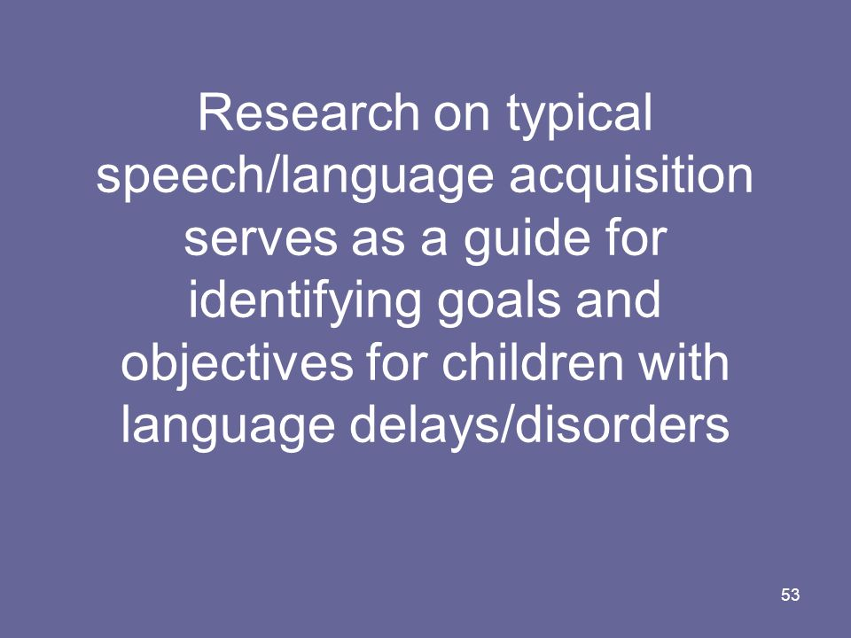 Research on typical speech/language acquisition serves as a guide for identifying goals and objectives for children with language delays/disorders