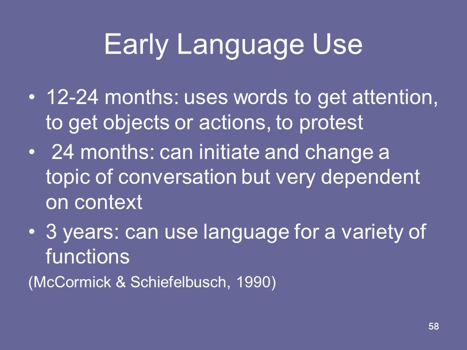 Early Language Use 12-24 months: uses words to get attention, to get objects or actions, to protest.
