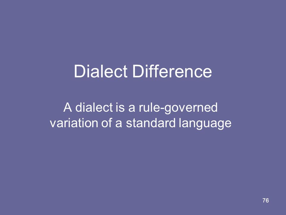 A dialect is a rule-governed variation of a standard language