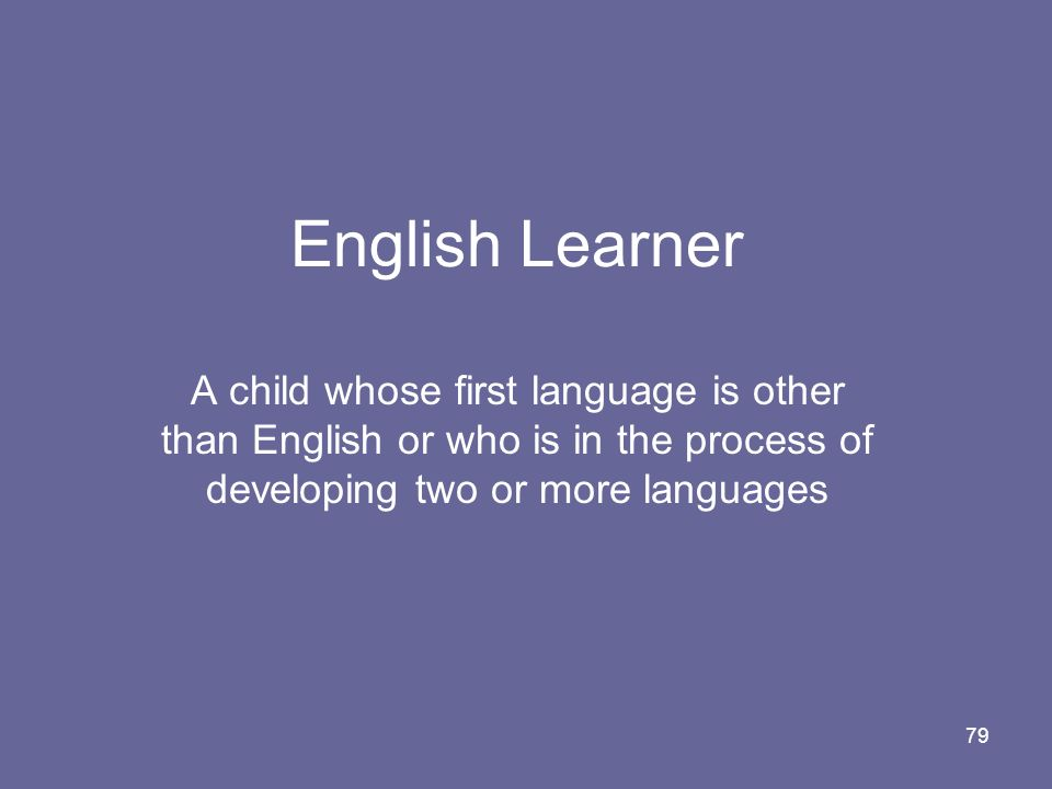 English Learner A child whose first language is other than English or who is in the process of developing two or more languages.