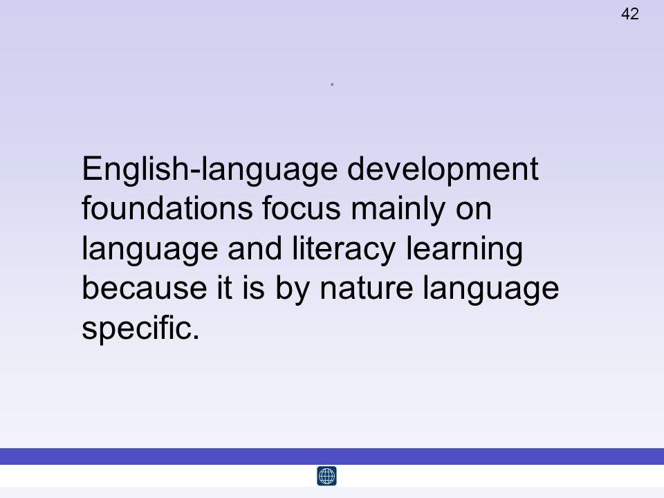 * English-language development foundations focus mainly on language and literacy learning because it is by nature language specific.
