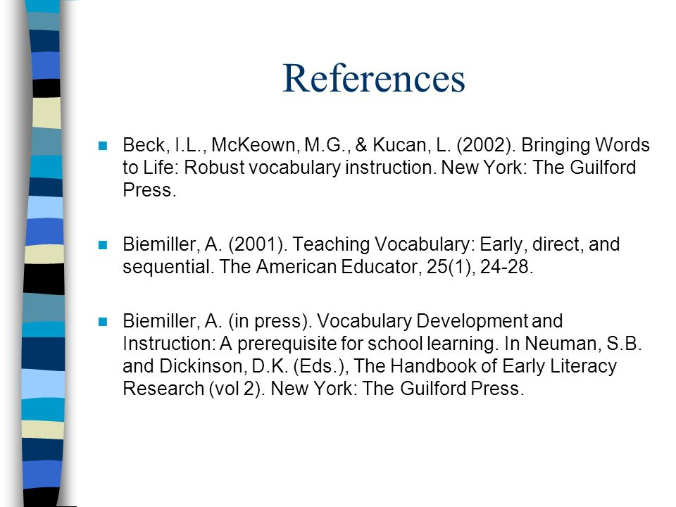 References Beck, I.L., McKeown, M.G., & Kucan, L. (2002). Bringing Words to Life: Robust vocabulary instruction. New York: The Guilford Press.
