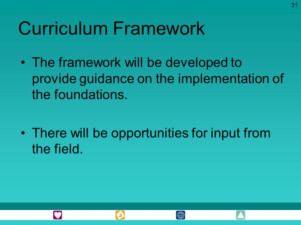 Curriculum Framework The framework will be developed to provide guidance on the implementation of the foundations.