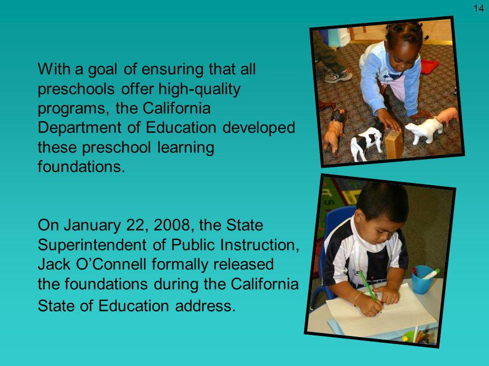 With a goal of ensuring that all preschools offer high-quality programs, the California Department of Education developed these preschool learning foundations. On January 22, 2008, the State Superintendent of Public Instruction, Jack O'Connell formally released the foundations during the California State of Education address.
