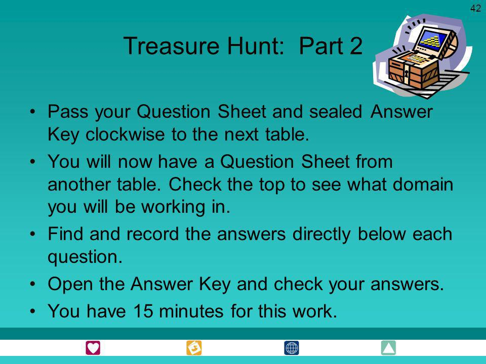 Treasure Hunt: Part 2 Pass your Question Sheet and sealed Answer Key clockwise to the next table.