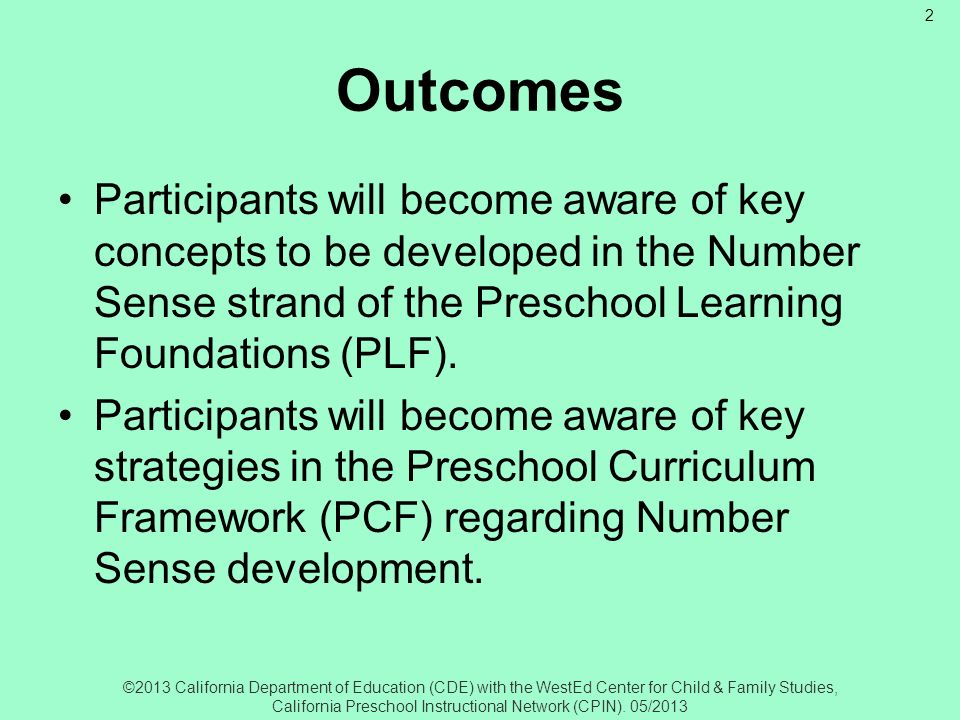 OutcomesParticipants will become aware of key concepts to be developed in the Number Sense strand of the Preschool Learning Foundations (PLF).